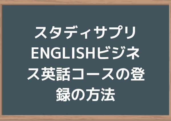 スタディサプリENGLISHビジネス英話コースの登録の方法