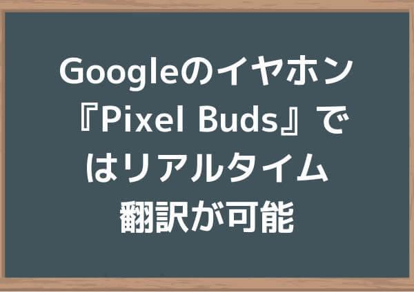 Googleのイヤホン『Pixel Buds』ではリアルタイム翻訳が可能